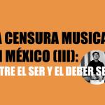 La censura musical en México (III): Entre el ser y el deber ser